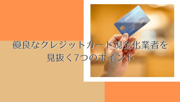 優良なクレジットカード現金化業者を見抜く7つのポイント