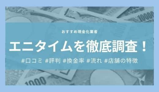 エニタイム(現金化業者)の口コミ・評判はどう?|換金率や利用の流れ・店舗の特徴を紹介!
