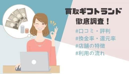 買取ギフトランドの口コミ・評判|買取率や注意点・店舗情報を徹底調査!