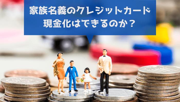 家族名義のクレジットカード現金化はできるのか?