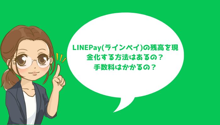 LINEPay(ラインペイ)の残高を現金化する方法はあるの?手数料はかかるの?