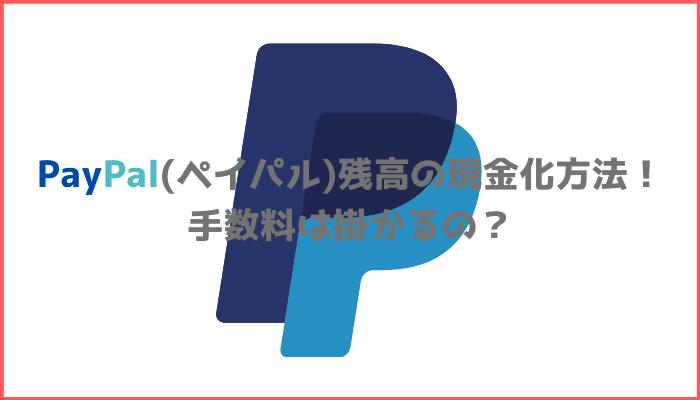 PayPal(ペイパル)残高の現金化方法!手数料は掛かるの?